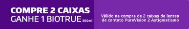 Promoção Compre 2cx PureVision 2 Astigmatismo Ganhe Biotrue 300ml